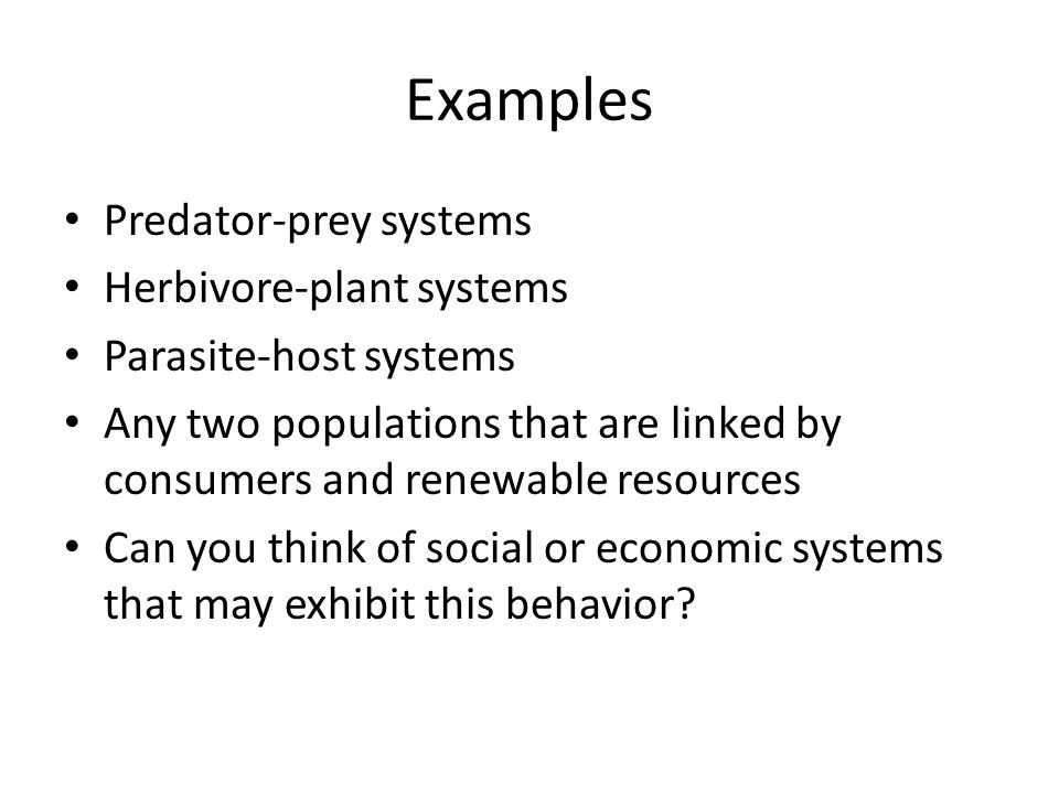 Examples Predator-prey systems Herbivore-plant systems Parasite-host systems Any two populations that are linked by consumers and renewable resources Can you think of social or economic systems that may exhibit this behavior?