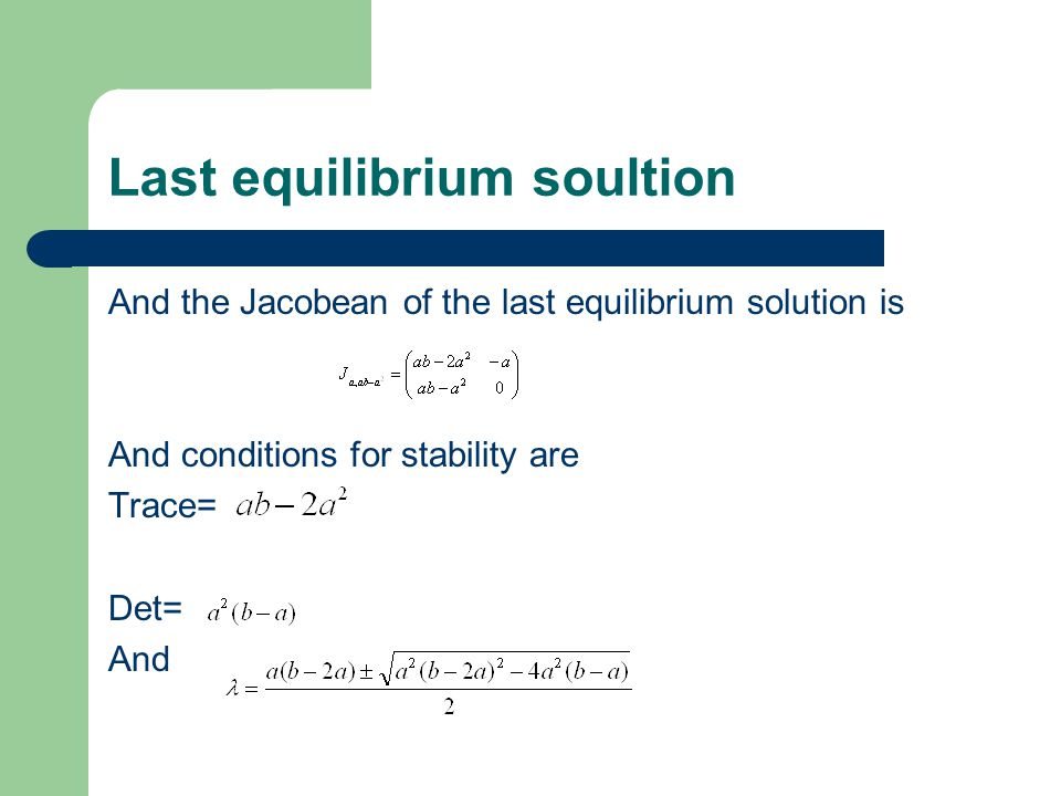 Last equilibrium soultion And the Jacobean of the last equilibrium solution is And conditions for stability are Trace= Det= And