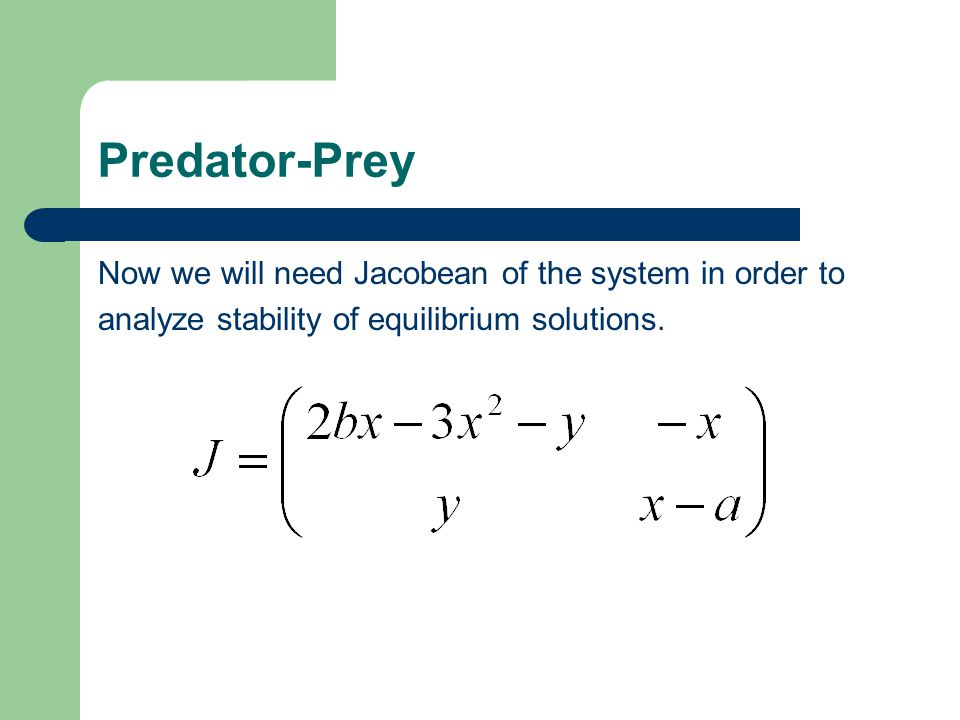 Predator-Prey Now we will need Jacobean of the system in order to analyze stability of equilibrium solutions.