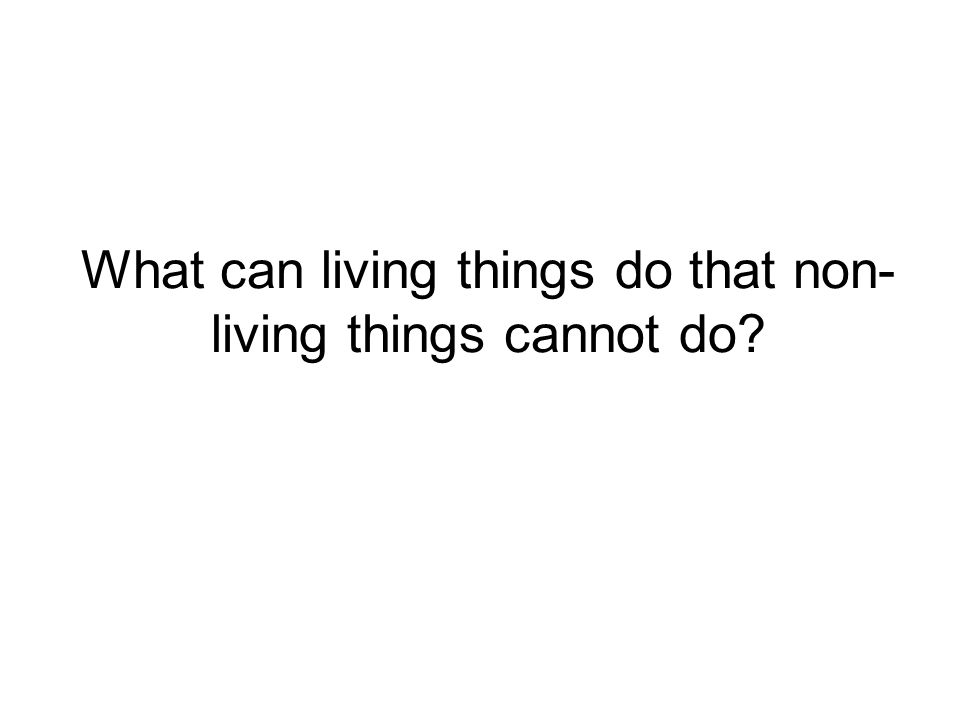 What can living things do that non- living things cannot do?