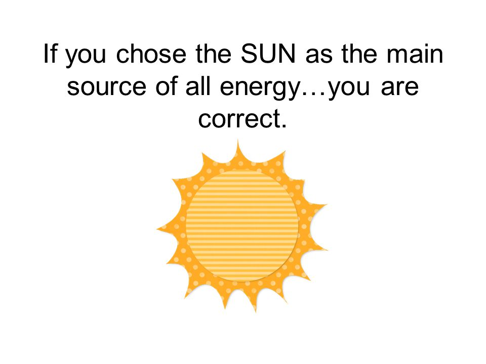 If you chose the SUN as the main source of all energy…you are correct.