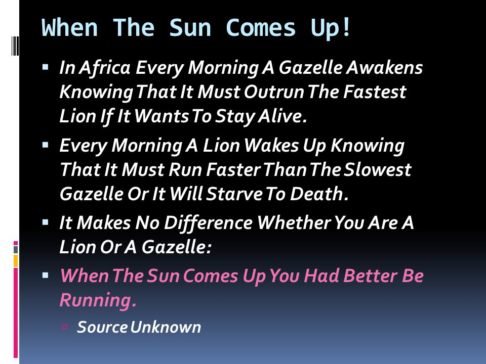 When The Sun Comes Up!  In Africa Every Morning A Gazelle Awakens Knowing That It Must Outrun The Fastest Lion If It Wants To Stay Alive.  Every Mor