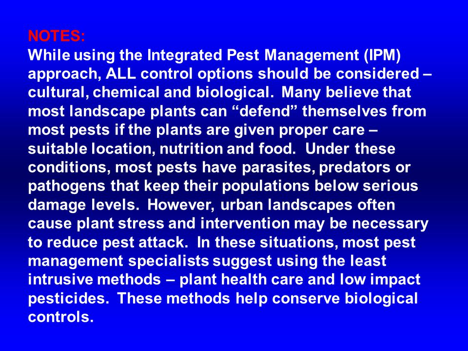 NOTES: While using the Integrated Pest Management (IPM) approach, ALL control options should be considered – cultural, chemical and biological. Many b