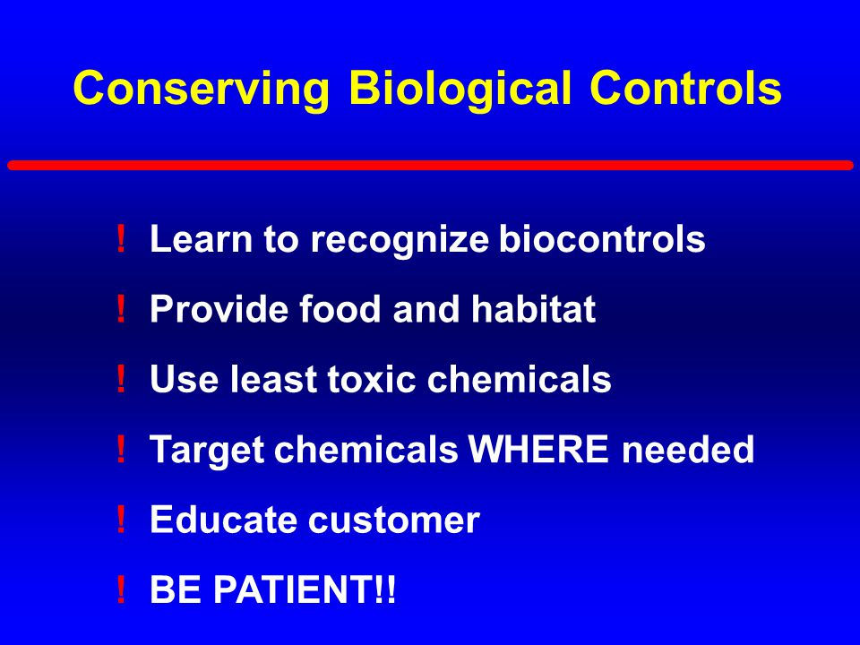 Conserving Biological Controls ! Learn to recognize biocontrols ! Use least toxic chemicals ! Target chemicals WHERE needed ! Educate customer ! Provi