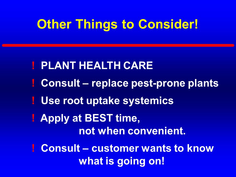 Other Things to Consider! ! PLANT HEALTH CARE ! Use root uptake systemics ! Apply at BEST time, not when convenient. ! Consult – replace pest-prone pl