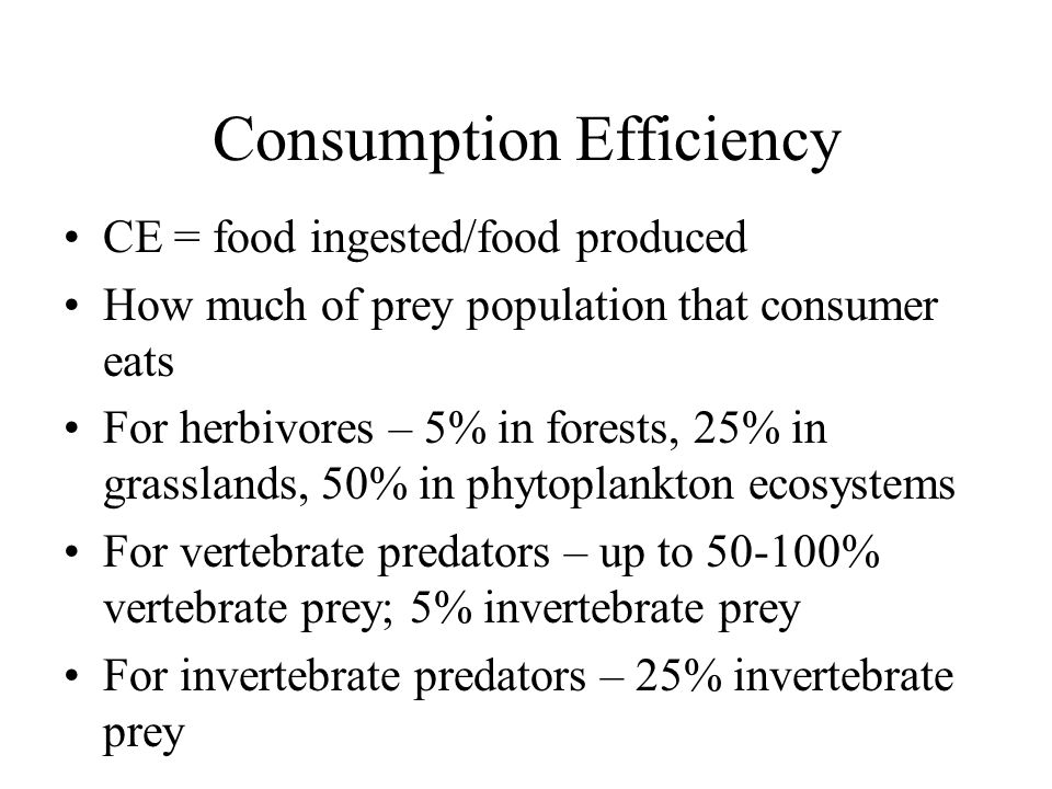 Consumption Efficiency CE = food ingested/food produced How much of prey population that consumer eats For herbivores – 5% in forests, 25% in grasslands, 50% in phytoplankton ecosystems For vertebrate predators – up to 50-100% vertebrate prey; 5% invertebrate prey For invertebrate predators – 25% invertebrate prey