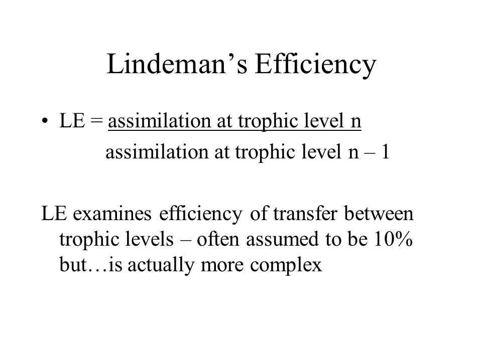 Lindeman's Efficiency LE = assimilation at trophic level n assimilation at trophic level n – 1 LE examines efficiency of transfer between trophic levels – often assumed to be 10% but…is actually more complex