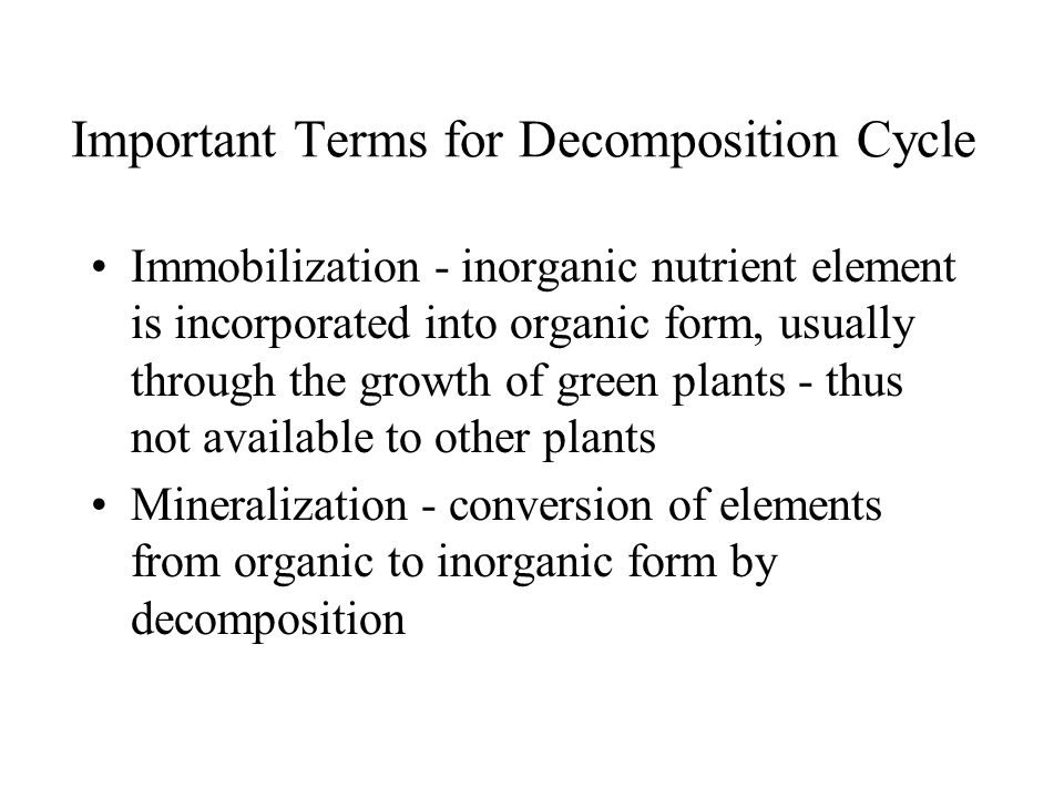 Important Terms for Decomposition Cycle Immobilization - inorganic nutrient element is incorporated into organic form, usually through the growth of green plants - thus not available to other plants Mineralization - conversion of elements from organic to inorganic form by decomposition