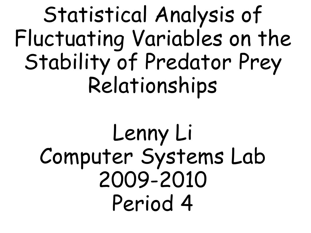 Statistical Analysis of Fluctuating Variables on the Stability of Predator Prey Relationships Lenny Li Computer Systems Lab 2009-2010 Period 4