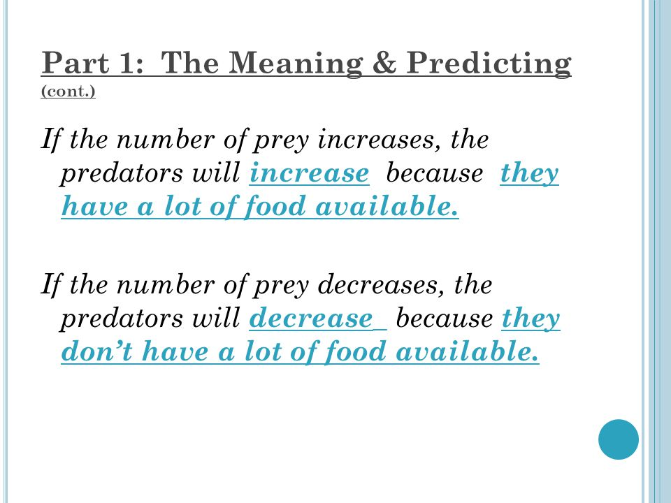 Part 1: The Meaning & Predicting (cont.) If the number of prey increases, the predators will increase because they have a lot of food available.
