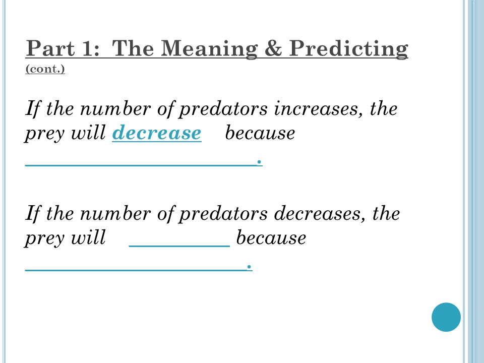 Part 1: The Meaning & Predicting (cont.) If the number of predators increases, the prey will decrease because _______________________.