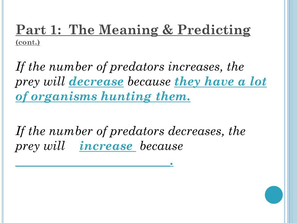 Part 1: The Meaning & Predicting (cont.) If the number of predators increases, the prey will decrease because they have a lot of organisms hunting them.