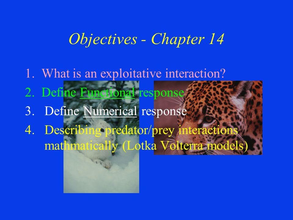 Objectives - Chapter 14 1. What is an exploitative interaction? 2. Define Functional response 3.Define Numerical response 4.Describing predator/prey i