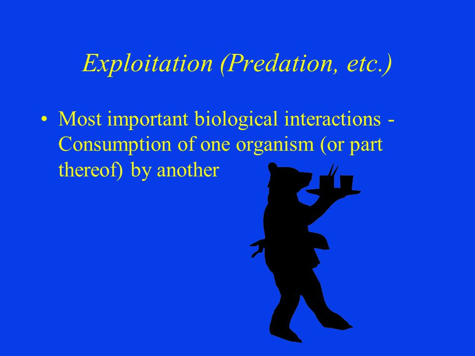 Exploitation (Predation, etc.) Most important biological interactions - Consumption of one organism (or part thereof) by another