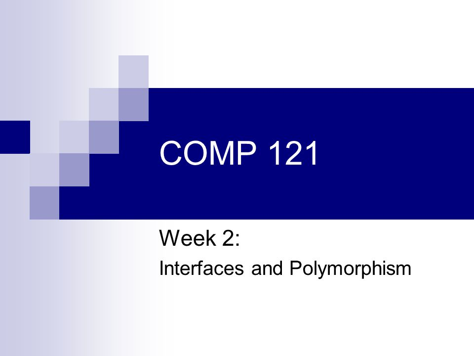 COMP 121 Week 2: Interfaces and Polymorphism