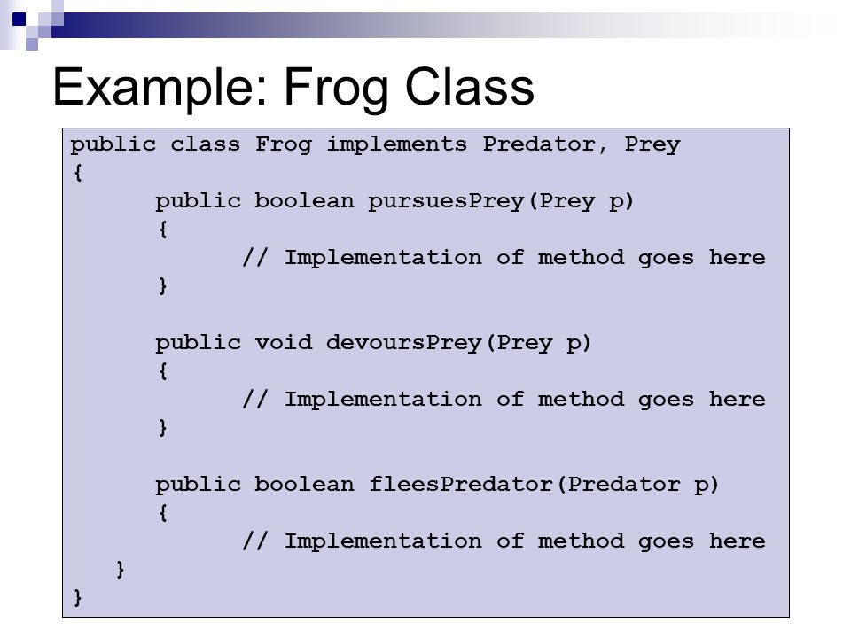 Example: Frog Class public class Frog implements Predator, Prey { public boolean pursuesPrey(Prey p) { // Implementation of method goes here } public void devoursPrey(Prey p) { // Implementation of method goes here } public boolean fleesPredator(Predator p) { // Implementation of method goes here }