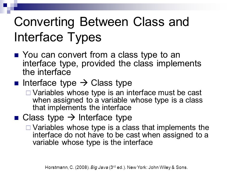 Converting Between Class and Interface Types You can convert from a class type to an interface type, provided the class implements the interface Interface type  Class type  Variables whose type is an interface must be cast when assigned to a variable whose type is a class that implements the interface Class type  Interface type  Variables whose type is a class that implements the interface do not have to be cast when assigned to a variable whose type is the interface Horstmann, C.