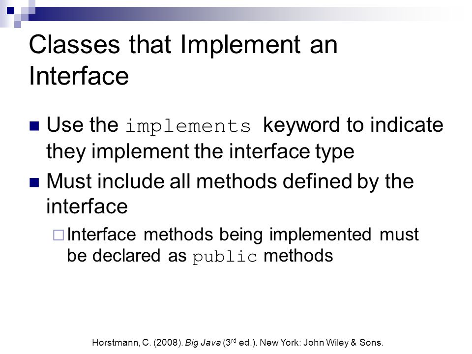 Classes that Implement an Interface Use the implements keyword to indicate they implement the interface type Must include all methods defined by the interface  Interface methods being implemented must be declared as public methods Horstmann, C.