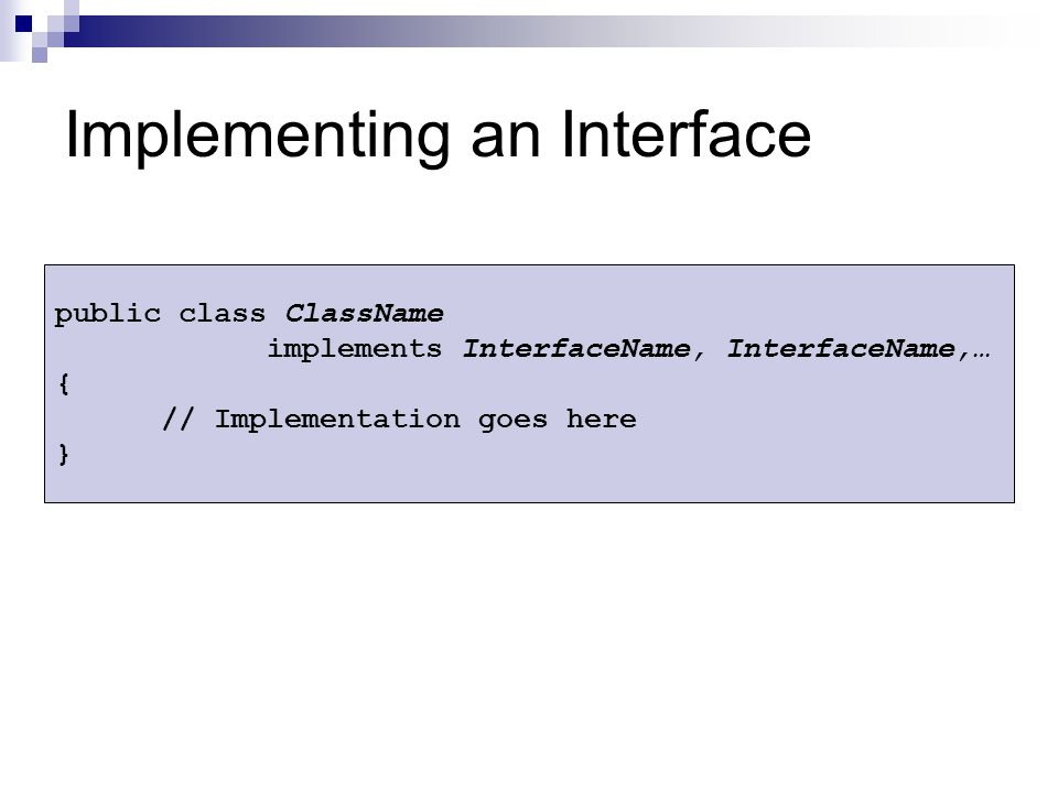 Implementing an Interface public class ClassName implements InterfaceName, InterfaceName,… { // Implementation goes here }