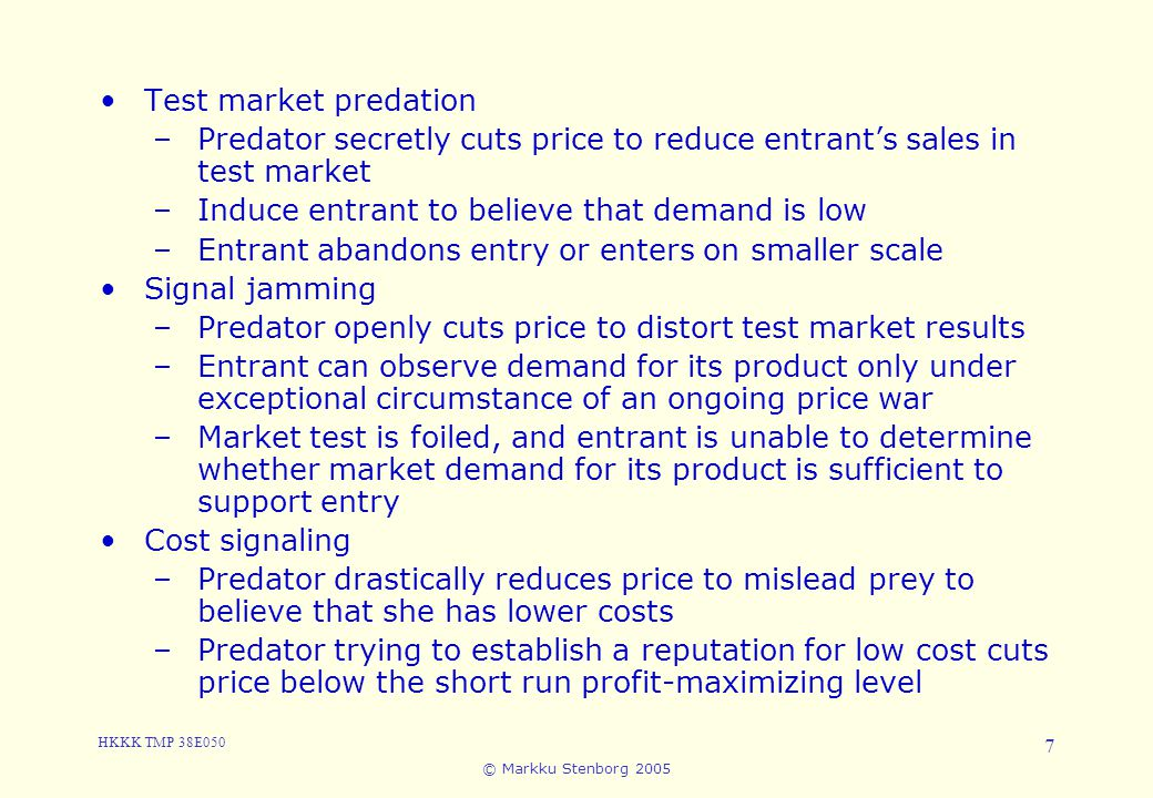 HKKK TMP 38E050 © Markku Stenborg 2005 7 5.4 Predation Test market predation –Predator secretly cuts price to reduce entrant's sales in test market –Induce entrant to believe that demand is low –Entrant abandons entry or enters on smaller scale Signal jamming –Predator openly cuts price to distort test market results –Entrant can observe demand for its product only under exceptional circumstance of an ongoing price war –Market test is foiled, and entrant is unable to determine whether market demand for its product is sufficient to support entry Cost signaling –Predator drastically reduces price to mislead prey to believe that she has lower costs –Predator trying to establish a reputation for low cost cuts price below the short run profit-maximizing level