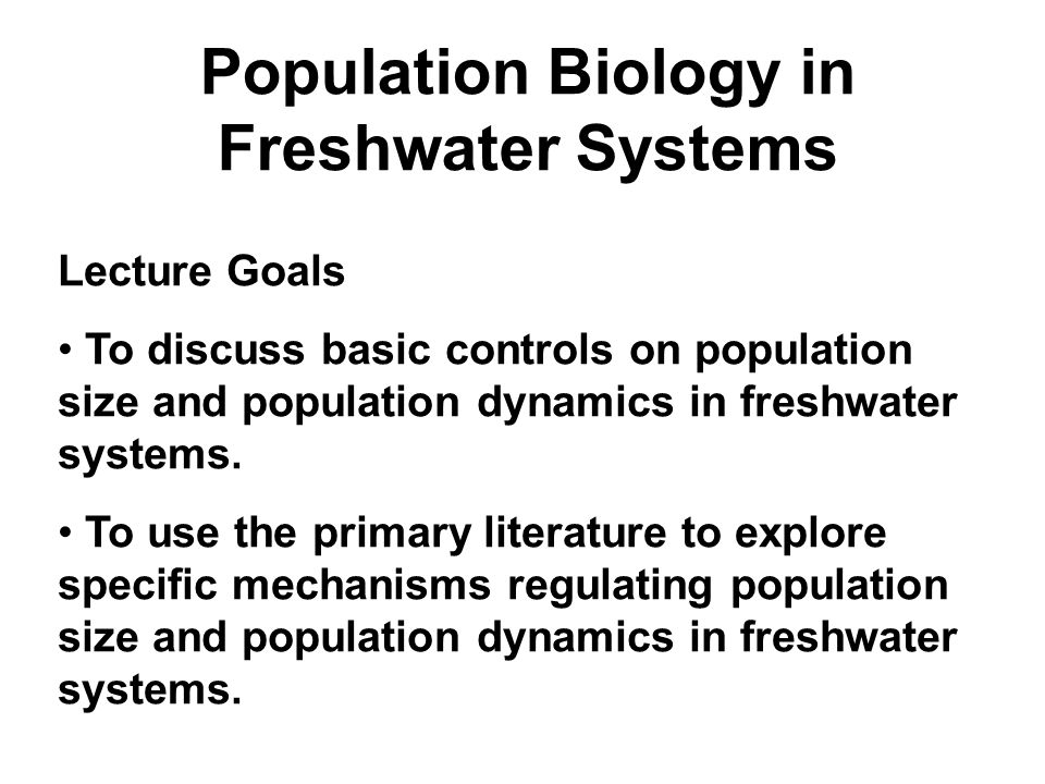 Population Biology in Freshwater Systems Lecture Goals To discuss basic controls on population size and population dynamics in freshwater systems.
