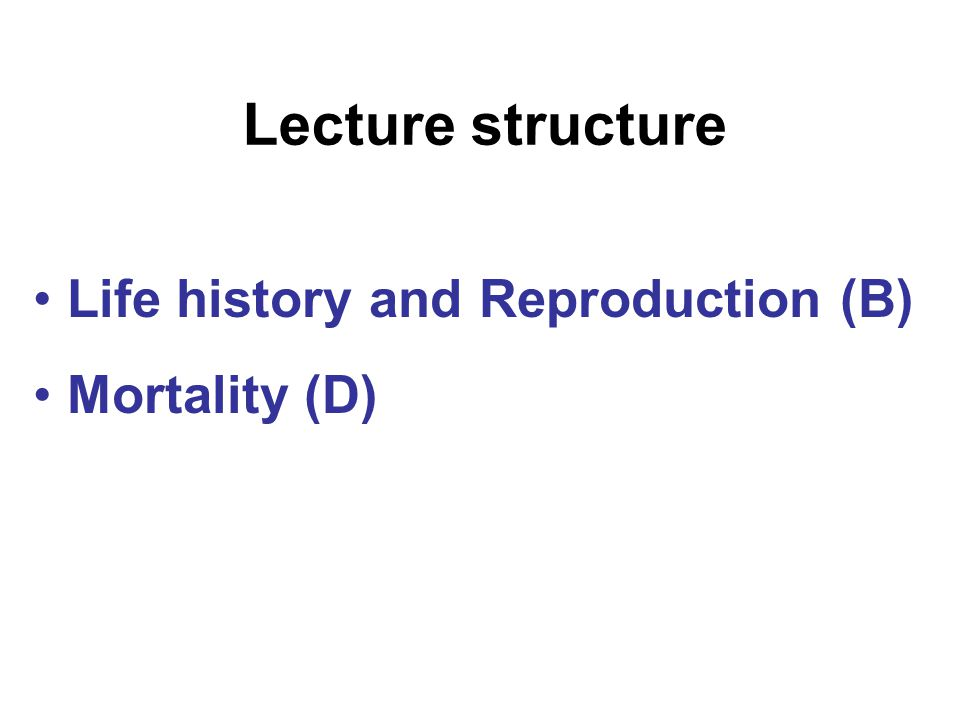 Lecture structure Life history and Reproduction (B) Mortality (D)