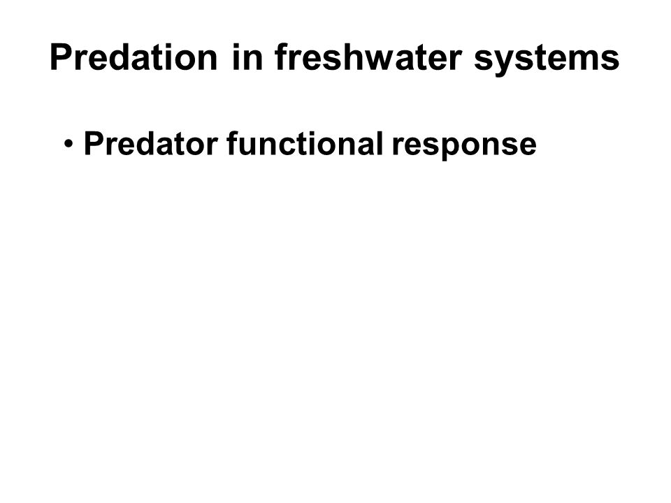 Predation in freshwater systems Predator functional response