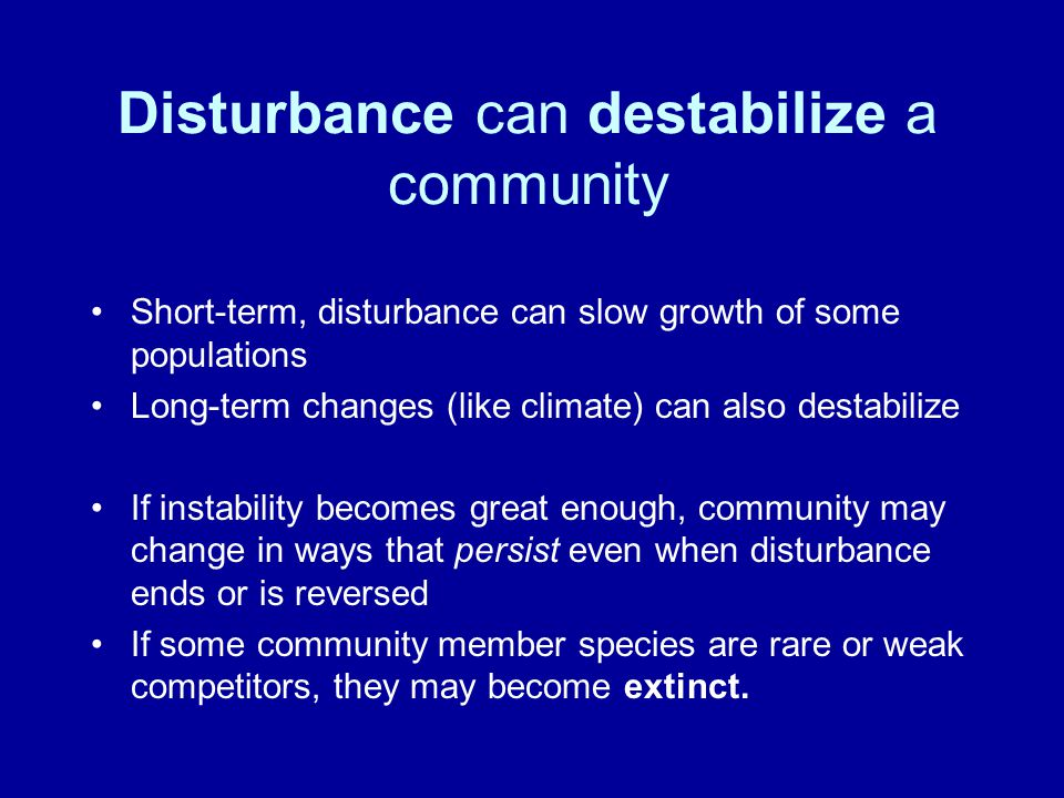 Disturbance can destabilize a community Short-term, disturbance can slow growth of some populations Long-term changes (like climate) can also destabilize If instability becomes great enough, community may change in ways that persist even when disturbance ends or is reversed If some community member species are rare or weak competitors, they may become extinct.