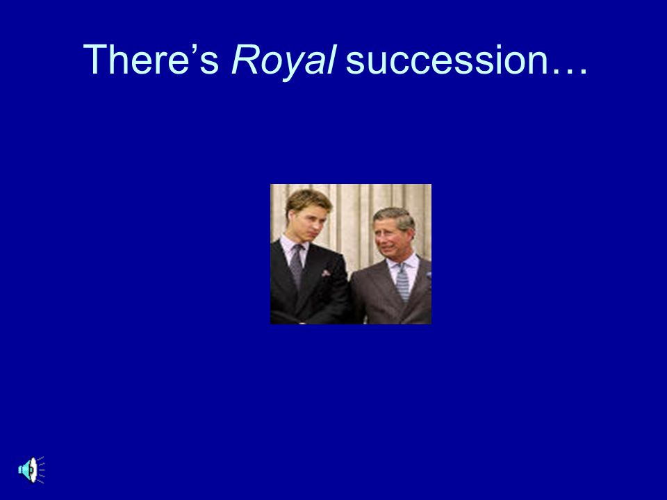 There's Royal succession…