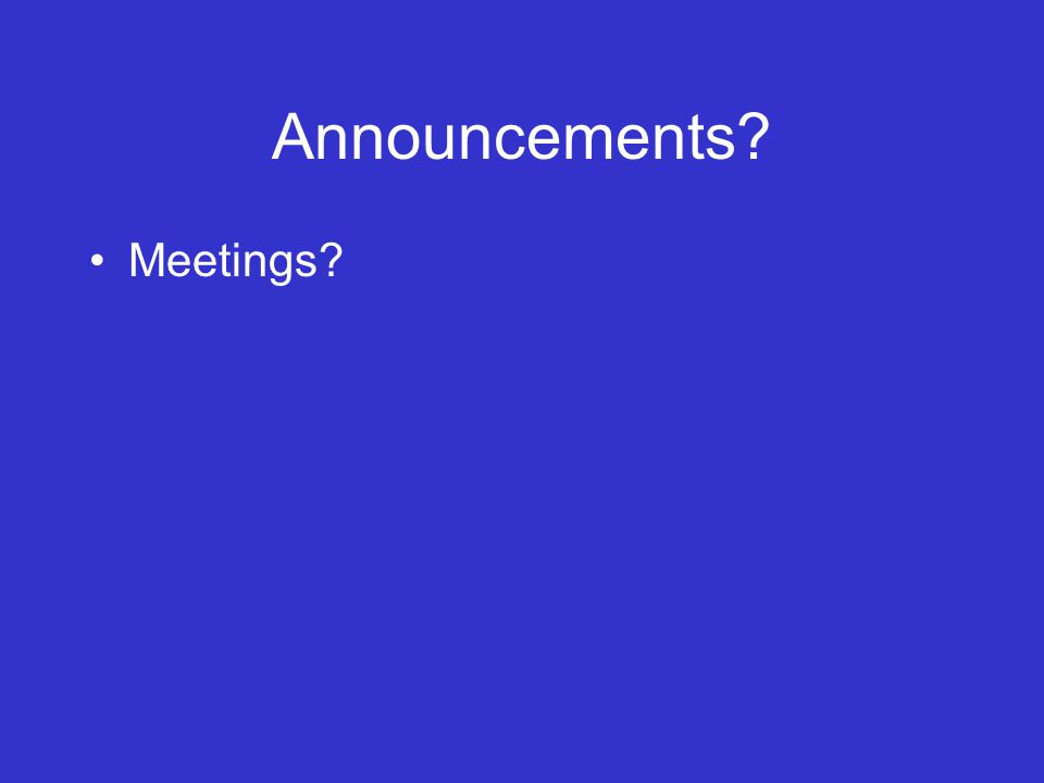 Announcements? Meetings?