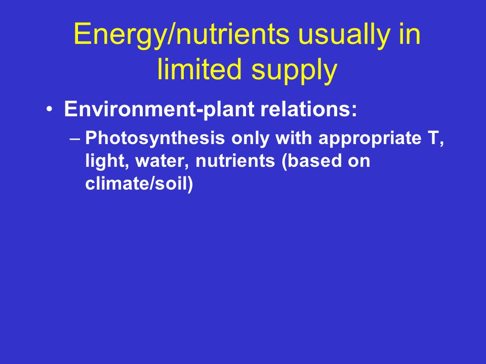 Energy/nutrients usually in limited supply Environment-plant relations: –Photosynthesis only with appropriate T, light, water, nutrients (based on cli