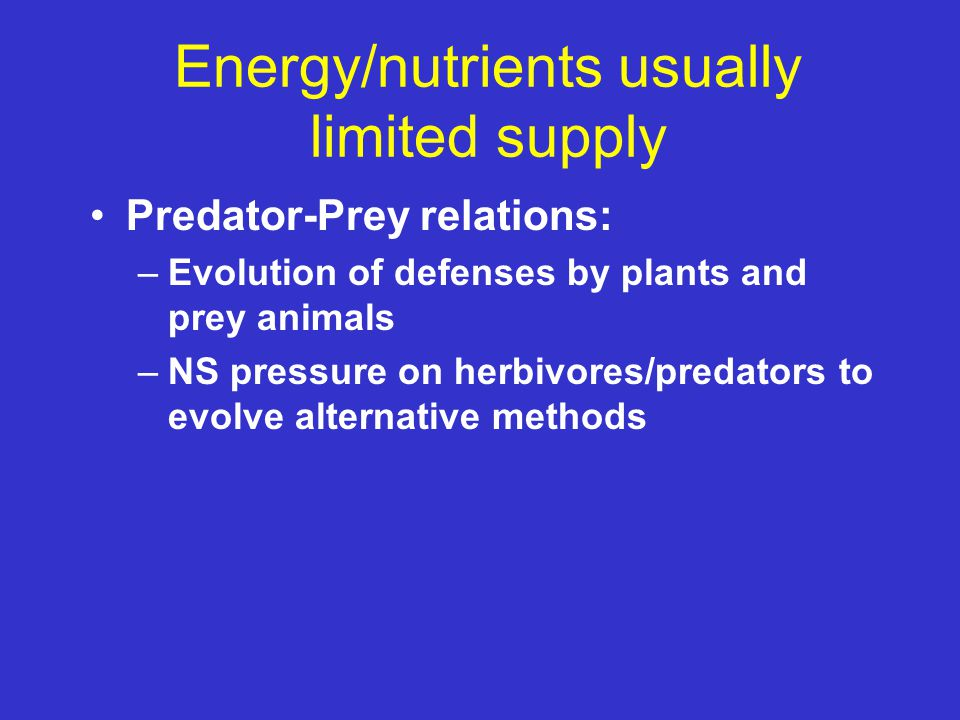 Energy/nutrients usually limited supply Predator-Prey relations: –Evolution of defenses by plants and prey animals –NS pressure on herbivores/predator