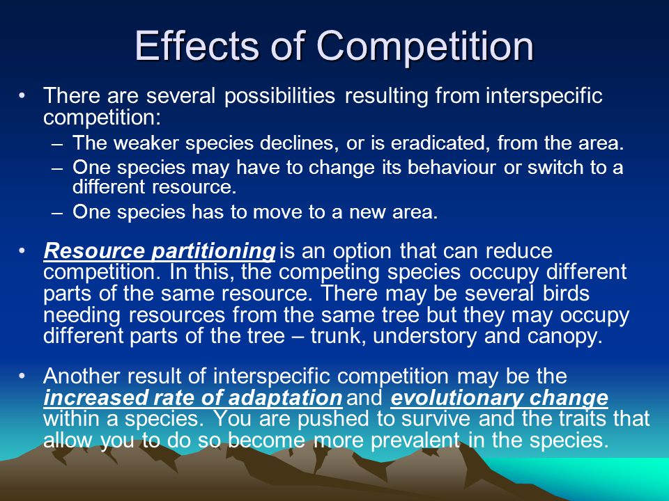 Effects of Competition There are several possibilities resulting from interspecific competition: –The weaker species declines, or is eradicated, from