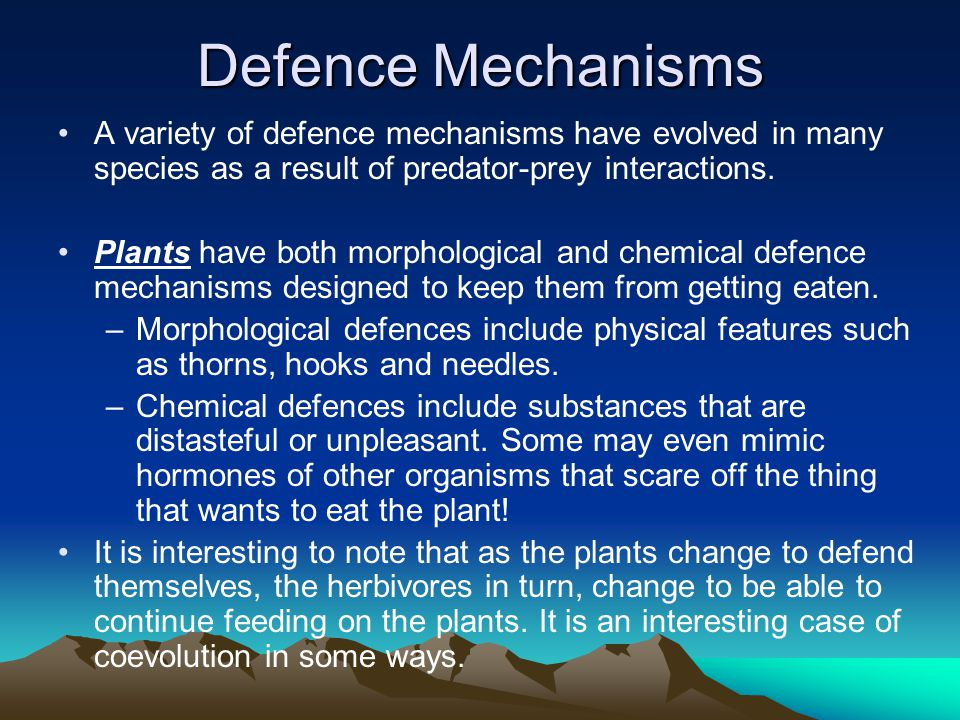 Defence Mechanisms A variety of defence mechanisms have evolved in many species as a result of predator-prey interactions. Plants have both morphologi