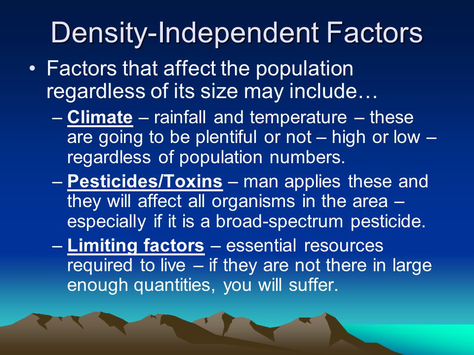 Density-Independent Factors Factors that affect the population regardless of its size may include… –Climate – rainfall and temperature – these are going to be plentiful or not – high or low – regardless of population numbers.