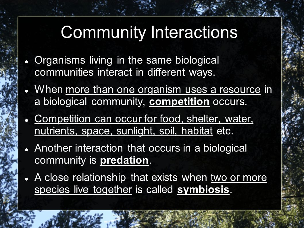Community Interactions Organisms living in the same biological communities interact in different ways. When more than one organism uses a resource in