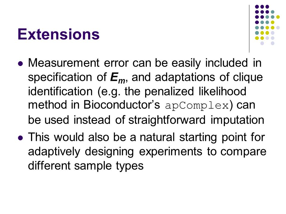Extensions Measurement error can be easily included in specification of E m, and adaptations of clique identification (e.g.