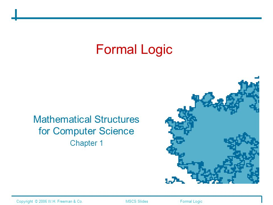 Formal Logic Mathematical Structures for Computer Science Chapter 1 Copyright © 2006 W.H. Freeman & Co.MSCS SlidesFormal Logic