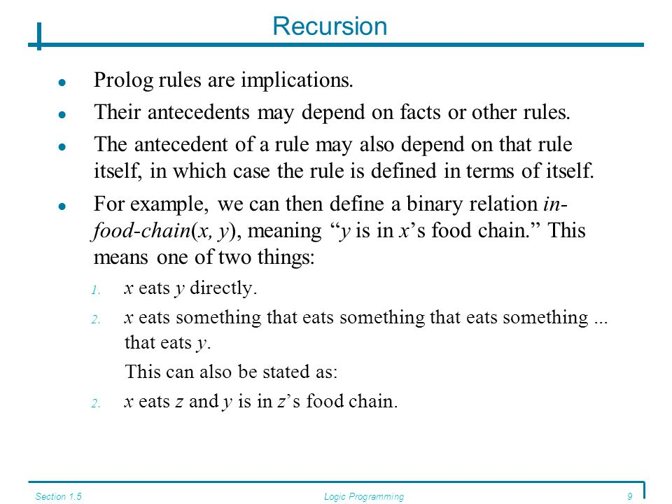 Section 1.5Logic Programming9 Recursion Prolog rules are implications. Their antecedents may depend on facts or other rules. The antecedent of a rule