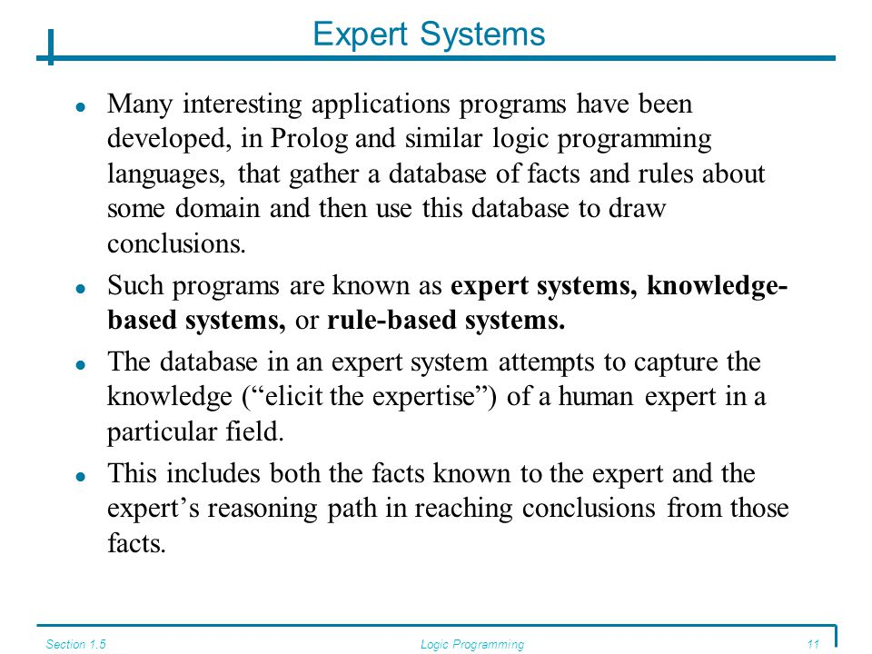 Section 1.5Logic Programming11 Expert Systems Many interesting applications programs have been developed, in Prolog and similar logic programming lang