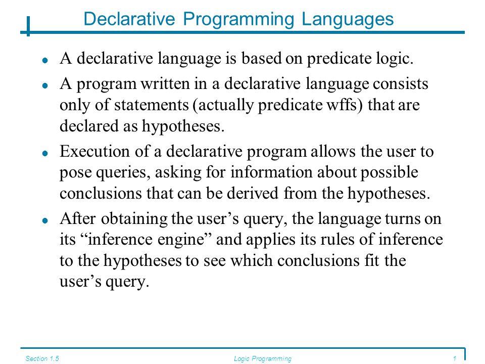 Section 1.5Logic Programming1 Declarative Programming Languages A declarative language is based on predicate logic.