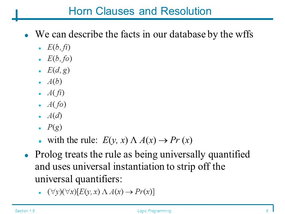 Section 1.5Logic Programming7 Horn Clauses and Resolution A Horn clause is a wff composed of predicates or the negations of predicates (with either variables or constants as arguments) joined by disjunctions, where, at most, one predicate is unnegated.