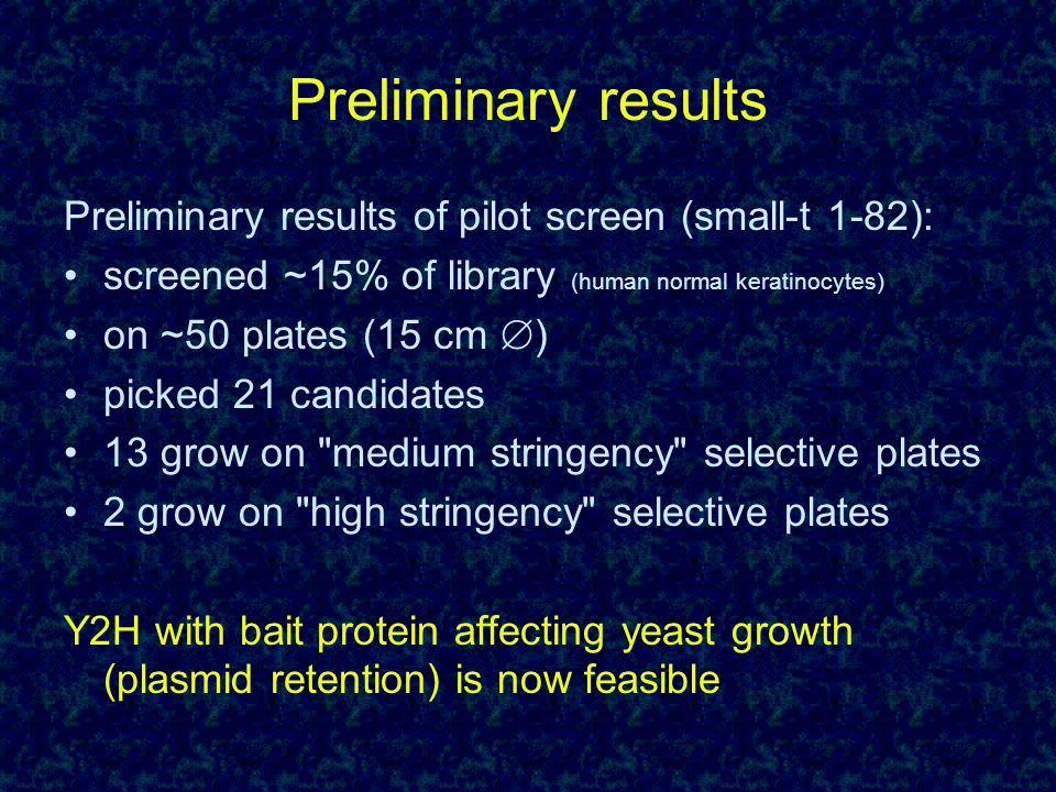 Preliminary results of pilot screen (small-t 1-82): screened ~15% of library (human normal keratinocytes) on ~50 plates (15 cm  ) picked 21 candidates 13 grow on medium stringency selective plates 2 grow on high stringency selective plates Y2H with bait protein affecting yeast growth (plasmid retention) is now feasible Preliminary results