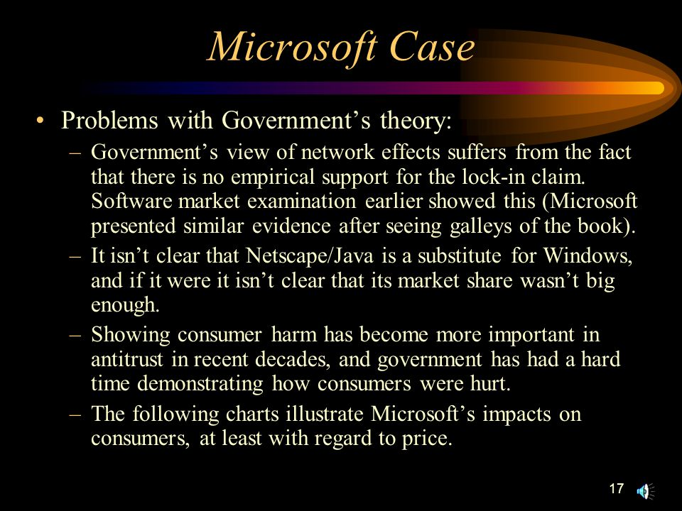 17 Microsoft Case Problems with Government's theory: –Government's view of network effects suffers from the fact that there is no empirical support for the lock-in claim.