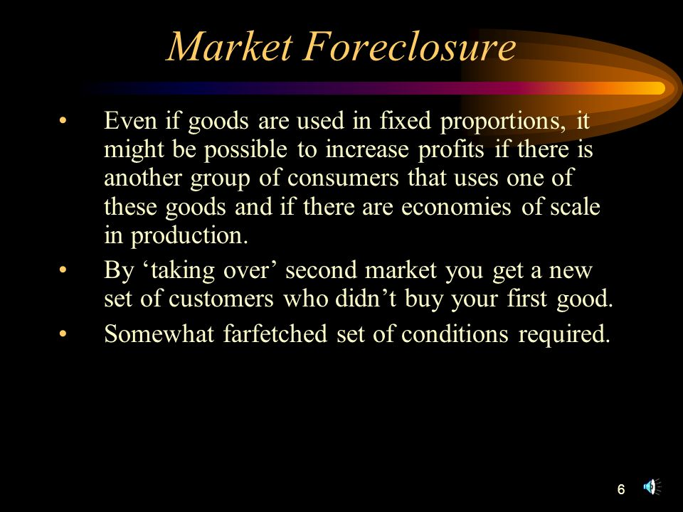 6 Market Foreclosure Even if goods are used in fixed proportions, it might be possible to increase profits if there is another group of consumers that uses one of these goods and if there are economies of scale in production.