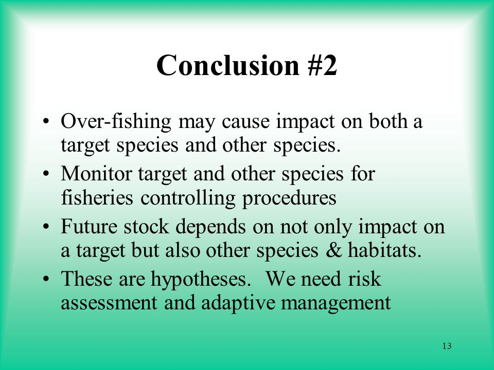 13 Conclusion #2 Over-fishing may cause impact on both a target species and other species.