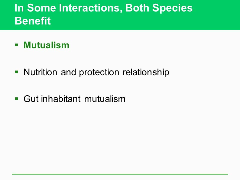 In Some Interactions, Both Species Benefit  Mutualism  Nutrition and protection relationship  Gut inhabitant mutualism