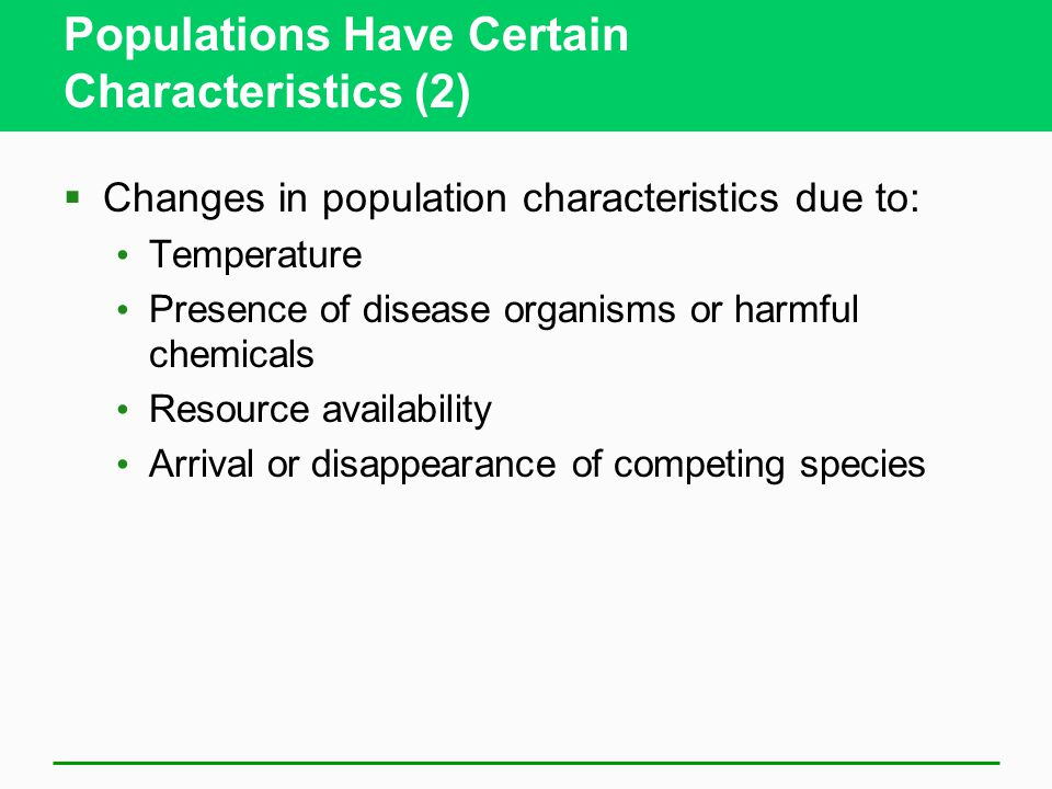 Populations Have Certain Characteristics (2)  Changes in population characteristics due to: Temperature Presence of disease organisms or harmful chemicals Resource availability Arrival or disappearance of competing species