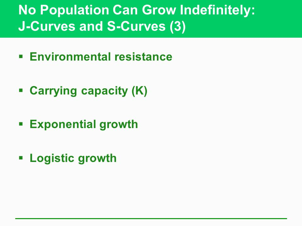 No Population Can Grow Indefinitely: J-Curves and S-Curves (3)  Environmental resistance  Carrying capacity (K)  Exponential growth  Logistic growth