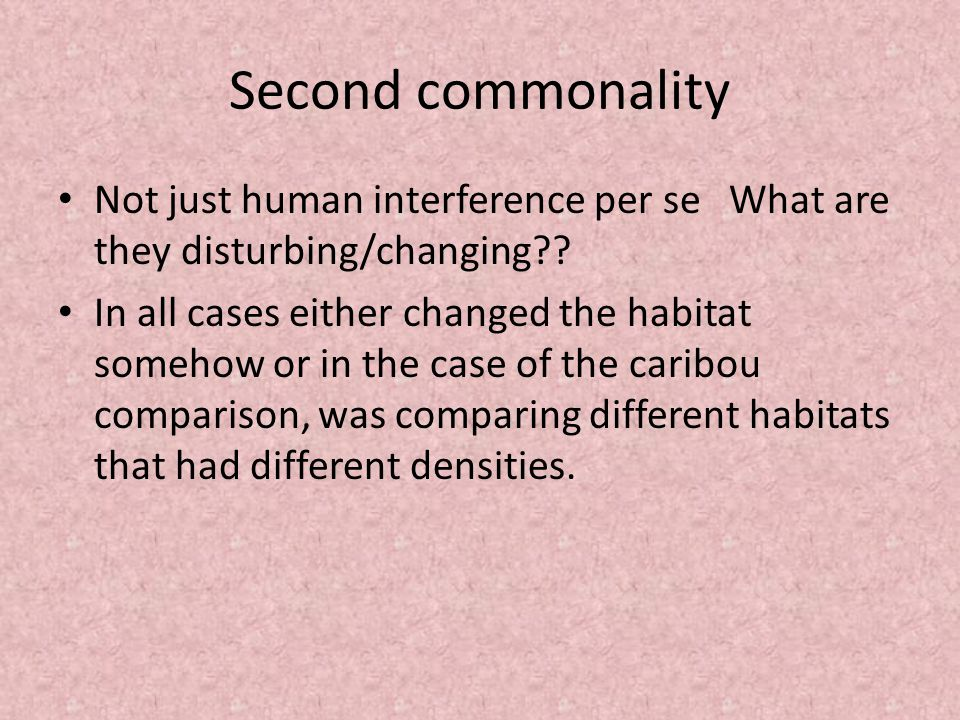 Second commonality Not just human interference per se What are they disturbing/changing .